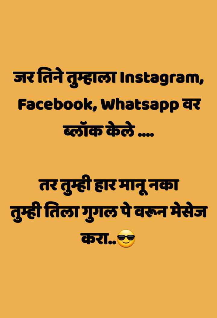 🎭Whatsapp status - जर तिने तुम्हाला Instagram , Facebook , Whatsapp वर ब्लॉक केले . . . . तर तुम्ही हारमानूनका तुम्ही तिलागुगल पेवरून मेसेज करा . . - ShareChat