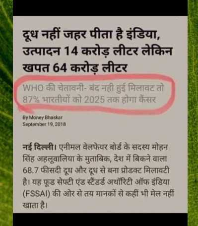 🥛World milk day🍼 - दूध नहीं जहर पीता है इंडिया , उत्पादन 14 करोड़ लीटर लेकिन खपत 64 करोड़ लीटर WHO की चेतावनी - बंद नहीं हुई मिलावट तो 87 % भारतीयों को 2025 तक होगा कैंसर By Money Bhaskar September 19 , 2018 नई दिल्ली । एनीमल वेलफेयर बोर्ड के सदस्य मोहन सिंह अहलूवालिया के मुताबिक , देश में बिकने वाला 68 . 7 फीसदी दूध और दूध से बना प्रोडक्ट मिलावटी है । यह फूड सेफ्टी एंड स्टैंडर्ड अथॉरिटी ऑफ इंडिया ( FSSAI ) की ओर से तय मानकों से कहीं भी मेल नहीं । खाता है । - ShareChat