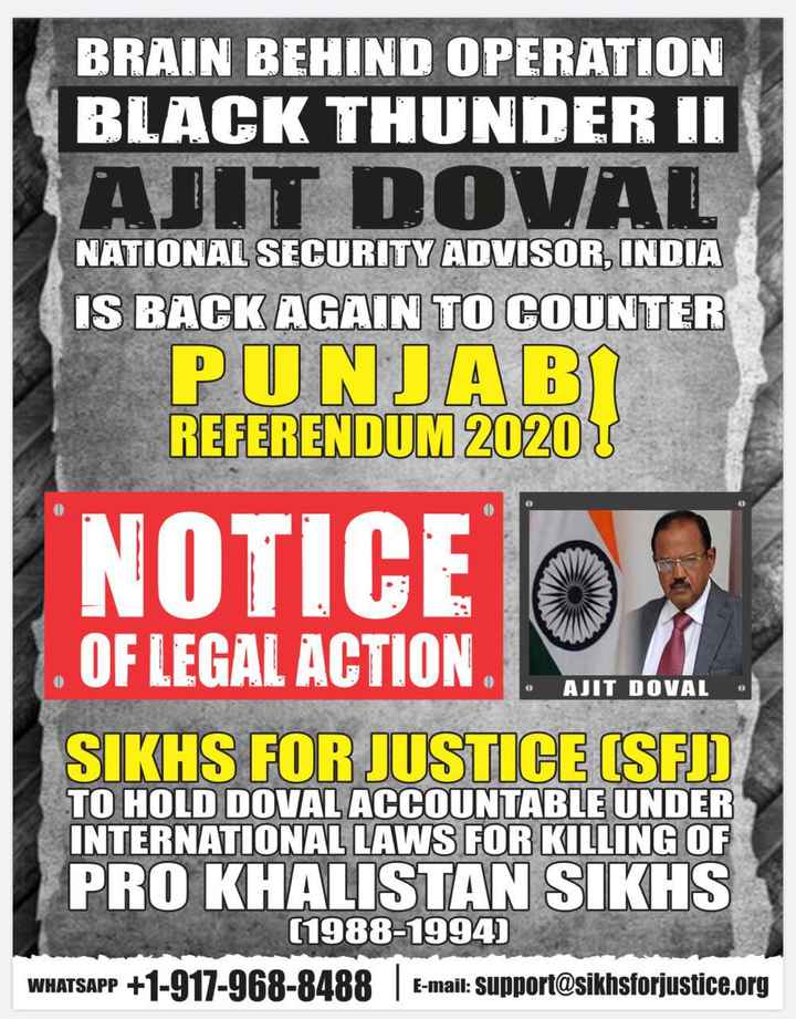 anmolpreet singh tugal - | BRAIN BEHIND OPERATION BLACK THUNDER II NATIONAL SECURITY ADVISOR , INDIA IS BACK AGAIN TO COUNTER РТ КЛАВП . REFERENDUM 2020 NOTICE AJIT DOVAL OF LEGAL ACTION SIKHS FOR JUSTICE ( SFJ ) TO HOLD DOVAL ACCOUNTABLE UNDER INTERNATIONAL LAWS FOR KILLING OF PRO KHALISTAN SIKHS ( 1988 - 1994 ) WHATSAPP + 1 - 917 - 968 - 8488 E - mail : support @ sikhsforjustice . org - ShareChat