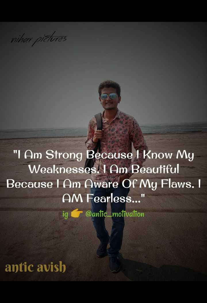 anticavish - nihar pictures 9 I Am Strong Because I Know My Weaknesses , I Am Beautiful Because I Am Aware Of My Flaws . I AM Fearless . . . igt @ antic _ motivation | antic avish - ShareChat