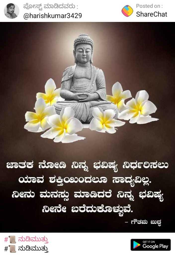 apoorvavenki - ಡಿ ಪೋಸ್ಟ್ ಮಾಡಿದವರು : @ harishkumar3429 Posted on : ShareChat ಜಾತಕ ನೋಡಿ ನಿಮ್ಮ ಭವಿಷ್ಯ ನಿರ್ಧರಿಸಲು ಯಾವ ಶಕ್ತಿಯಿಂದಲೂ ಸಾಧ್ಯವಿಲ್ಲ . ನೀನು ಮನಸ್ಸು ಮಾಡಿದರೆ ನಿನ್ನ ಭವಿಷ್ಯ ನೀನೇ ಬರೆದುಕೊಳ್ಳುವೆ . - ಗೌತಮ ಬುದ್ಧ GET IT ON # ಡ ನುಡಿಮುತ್ತು # 1 ನುಡಿಮುತ್ತು Google Play - ShareChat