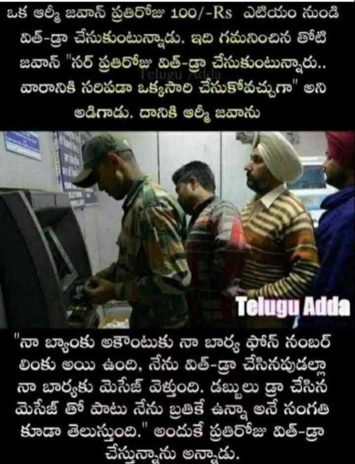 army - ఒక ఆర్మీ జవాన్ ప్రతిరోజు 100 / - Rs ఎటియం నుండి విత్ - డ్రా చేసుకుంటున్నాడు . ఇది గమనించిన తోటి జవాన్ సర్ ప్రతిరోజు విత్ - డ్రా చేసుకుంటున్నారు . . | వారానికి సరిపడా ఒక్కసారి చేసుకోవచ్చుగా అని ' అడిగాడు . దానికి ఆర్మీ జవాను Telugu Adda నా బ్యాంకు అకౌంటుకు నా బార్య ఫోన్ నంబర్ లింకు అయి ఉంది , నేను విత్ డ్రా చేసినపుడల్లా నా బార్యకు మెసేజ్ వెళ్తుంది . డబ్బులు డ్రా చేసిన మెసేజ్ తో పాటు నేను బ్రతికే ఉన్నా అనే సంగతి కూడా తెలుస్తుంది . అందుకే ప్రతిరోజు విత్ డ్రా చేస్తున్నాను అన్నాడు . - ShareChat