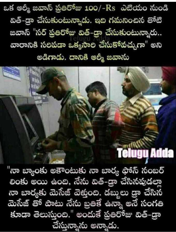 army - ఒక ఆర్మీ జవాన్ ప్రతిరోజు 100 / - RS ఎటియం నుండి విత్ - డ్రా చేసుకుంటున్నాడు . ఇది గమనించిన తోటి జవాన్ సర్ ప్రతిరోజు విత్ - డ్రా చేసుకుంటున్నారు . . వారానికి సరిపడా ఒక్కసారి చేసుకోవచ్చుగా అని ' అడిగాడు . దానికి ఆర్మీ జవాను Telugu Adda నా బ్యాంకు అకౌంటుకు నా బార్య ఫోన్ నంబర్ లింకు అయి ఉంది , నేను విత్ - డ్రా చేసినపుడల్లా నా బార్యకు మెసేజ్ వెళ్తుంది . డబ్బులు డ్రా చేసిన మెసేజ్ తో పాటు నేను బ్రతికే ఉన్నా అనే సంగతి కూడా తెలుస్తుంది . అందుకే ప్రతిరోజు విత్ డ్రా చేస్తున్నాను అన్నాడు . - ShareChat