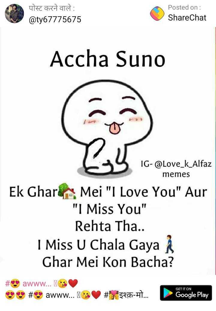 😍 awww... 🥰😘❤️ - पोस्ट करने वाले : @ ty67775675 Posted on : ShareChat Accha Suno IG - @ Love _ k _ Alfaz memes Ek Ghar Mei I Love You Aur I Miss You Rehta Tha . . I Miss U Chala Gaya Ghar Mei Kon Bacha ? # Sawww . . . 3 OSS # $ awww . . . GET IT ON # 3275 - H . . . . Google Play - ShareChat