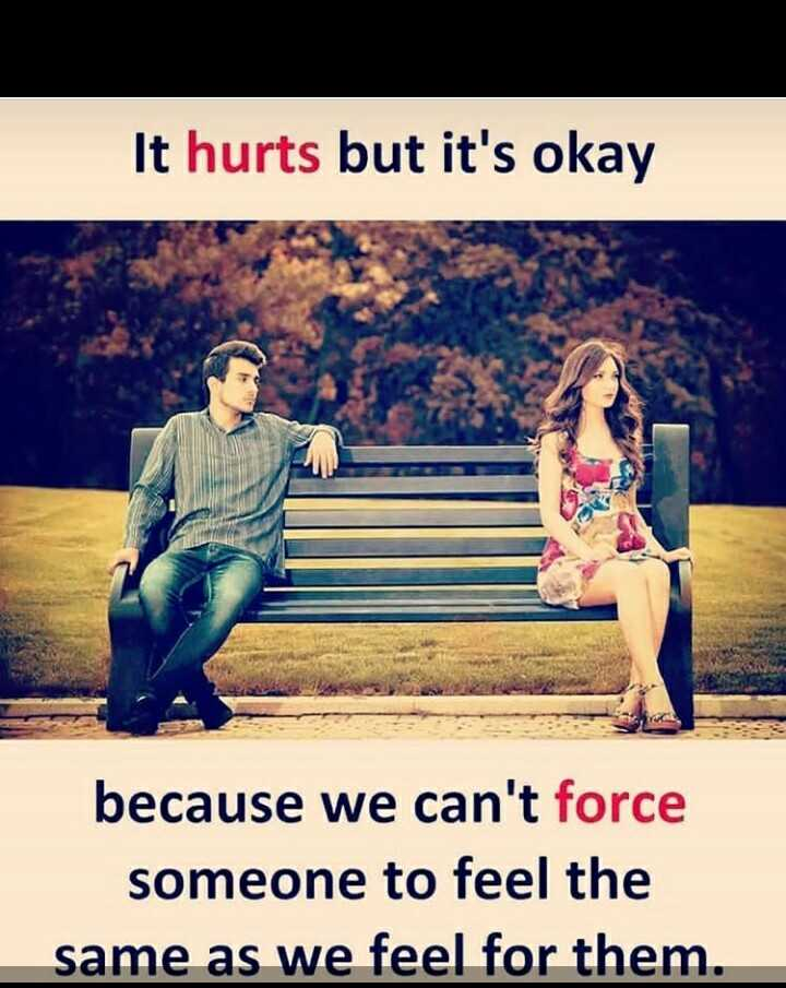 best frnds - It hurts but it ' s okay because we can ' t force someone to feel the same as we feel for them . - ShareChat