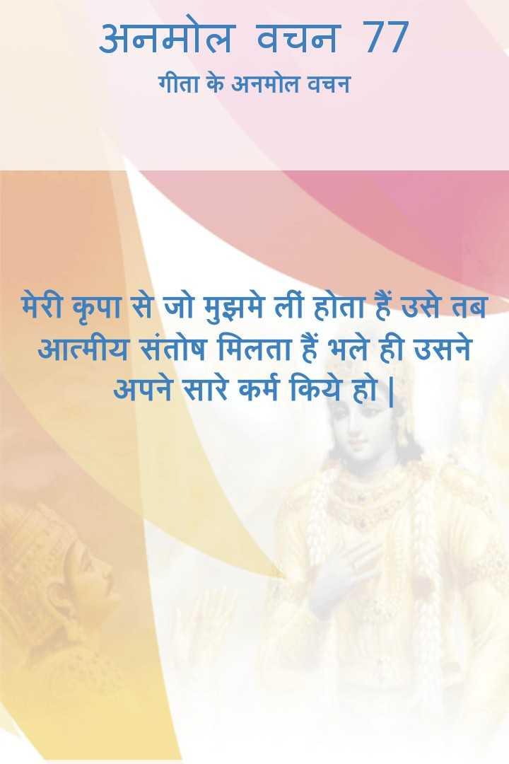 bhagwatgeeta - अनमोल वचन 77 गीता के अनमोल वचन मेरी कृपा से जो मुझमे लीं होता हैं उसे तब आत्मीय संतोष मिलता हैं भले ही उसने अपने सारे कर्म किये हो । - ShareChat