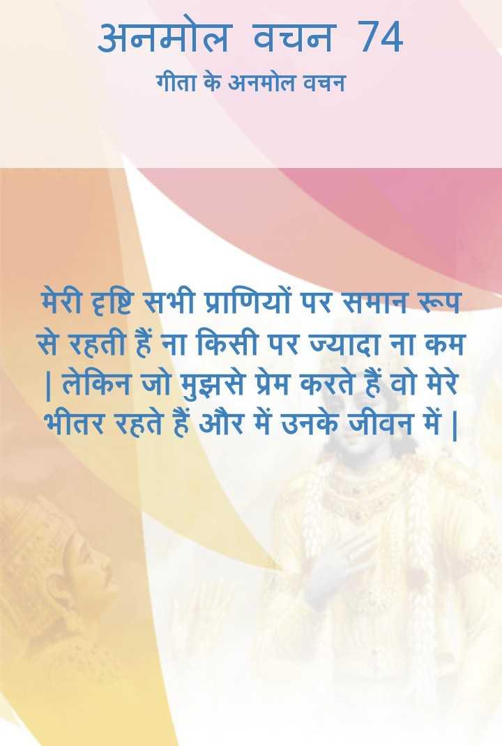 bhagwatgeeta - अनमोल वचन 74 गीता के अनमोल वचन मेरी दृष्टि सभी प्राणियों पर समान रूप से रहती हैं ना किसी पर ज्यादा ना कम | लेकिन जो मुझसे प्रेम करते हैं वो मेरे भीतर रहते हैं और में उनके जीवन में | - ShareChat