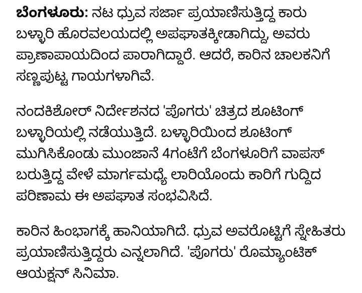 #breaking news... - ಬೆಂಗಳೂರು : ನಟ ಧ್ರುವ ಸರ್ಜಾ ಪ್ರಯಾಣಿಸುತ್ತಿದ್ದ ಕಾರು ಬಳ್ಳಾರಿ ಹೊರವಲಯದಲ್ಲಿ ಅಪಘಾತಕ್ಕೀಡಾಗಿದ್ದು , ಅವರು ಪ್ರಾಣಾಪಾಯದಿಂದ ಪಾರಾಗಿದ್ದಾರೆ . ಆದರೆ , ಕಾರಿನ ಚಾಲಕನಿಗೆ ಸಣ್ಣಪುಟ್ಟ ಗಾಯಗಳಾಗಿವೆ . ನಂದಕಿಶೋರ್ ನಿರ್ದೇಶನದ ' ಪೊಗರು ' ಚಿತ್ರದ ಶೂಟಿಂಗ್ ಬಳ್ಳಾರಿಯಲ್ಲಿ ನಡೆಯುತ್ತಿದೆ . ಬಳ್ಳಾರಿಯಿಂದ ಶೂಟಿಂಗ್ ಮುಗಿಸಿಕೊಂಡು ಮುಂಜಾನೆ 4ಗಂಟೆಗೆ ಬೆಂಗಳೂರಿಗೆ ವಾಪಸ್ ಬರುತ್ತಿದ್ದ ವೇಳೆ ಮಾರ್ಗಮಧ್ಯೆ ಲಾರಿಯೊಂದು ಕಾರಿಗೆ ಗುದ್ದಿದ ಪರಿಣಾಮ ಈ ಅಪಘಾತ ಸಂಭವಿಸಿದೆ . ಕಾರಿನ ಹಿಂಭಾಗಕ್ಕೆ ಹಾನಿಯಾಗಿದೆ . ಧ್ರುವ ಅವರೊಟ್ಟಿಗೆ ಸ್ನೇಹಿತರು ಪ್ರಯಾಣಿಸುತ್ತಿದ್ದರು ಎನ್ನಲಾಗಿದೆ . ' ಪೊಗರು ' ರೊಮ್ಯಾಂಟಿಕ್ ಆಯಕ್ಷನ್ ಸಿನಿಮಾ . - ShareChat