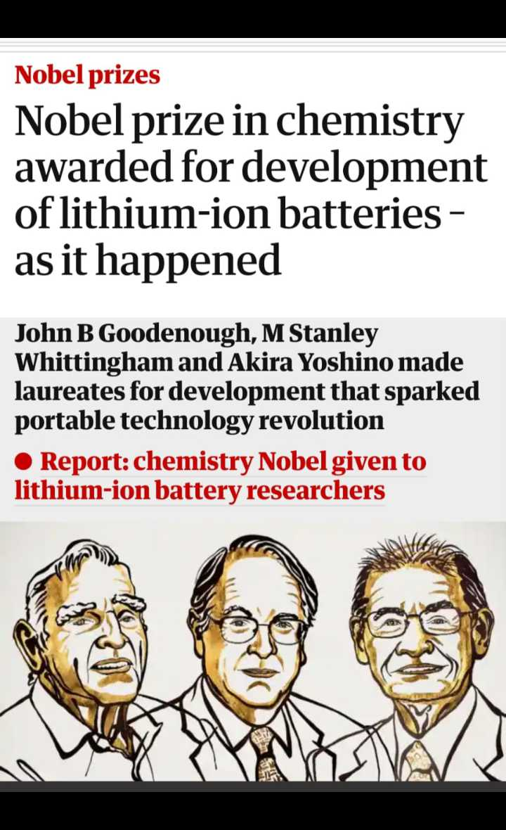 chemistry - Nobel prizes Nobel prize in chemistry awarded for development of lithium - ion batteries - as it happened John B Goodenough , M Stanley Whittingham and Akira Yoshino made laureates for development that sparked portable technology revolution • Report : chemistry Nobel given to lithium - ion battery researchers - ShareChat