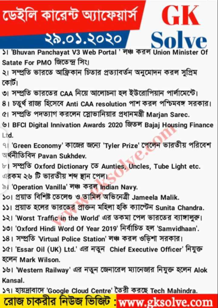 Daily current affairs - ডেইলি কারেন্ট অ্যাফেয়ার্স GK ২৯ . ০১ . ২০২০ ১ । ' Bhuvan Panchayat V3 Web Portal ' লঞ্চ করল Union Minister of Satate For PMO জিতেন্দ্র সিং । ২ । সম্প্রতি ভারতে আফ্রিকান চিতার প্রত্যাবর্তন অনুমােদন করল সুপ্রিম কোর্ট । ৩ । সম্প্রতি ভারতের CAA নিয়ে আলােচনা হল ইউরােপিয়ান পার্লামেন্টে । ৪ । চতুর্থ রাজ্য হিসেবে Anti CAA resolution পাশ করল পশ্চিমবঙ্গ সরকার । ৫৷ সম্প্রতি পদত্যাগ করলেন স্লোভানিয়ার প্রধানমন্ত্রী Marjan Sarec . ৬ । BFCI Digital Innivation Awards 2020 জিতল Bajaj Housing Finance Ltd . ৭ । ' Green Economy ' কাজের জন্যে ' Tyler Prize ' পেলেন ভারতীয় পরিবেশ অর্থনীতিবিদ Pavan Sukhdev . bi spoglio Oxford Dictionary Co Aunties , Uncles , Tube Light etc . এরকম ২৬ টি ভারতীয় শব্দ স্থান পেল । ৯ । ' Operation Vanilla ' লঞ্চ করল Indian Navy . ১০ । প্রয়াত বিশিষ্ট তেলেগু ও তামিল অভিনেত্রী Jameela Malik . ১১ । প্রয়াত হলের ভারতের প্রাক্তন মহিলা হকি ক্যাপ্টেন Sunita Chandra . ১২ । ' Worst Traffic in the World ' এর তকমা পেল ভারতের ব্যাঙ্গালুরু । ১৩ । ' Oxford Hindi Word of Year 2019 ' নির্বাচিত হল ' Samvidhaan ' . ১৪ । সম্প্রতি ' Virtual Police Station ' লঞ্চ করল ওড়িশা সরকার । ১৫ । ' Essar Oil ( UK ) Ltd . ' এর নতুন chief Executive officer ' নিযুক্ত হলেন Mark Wilson , ১৬ । ' Western Railway ' এর নতুন জেনারেল ম্যানেজার নিযুক্ত হলেন Alok Kansal . ১৭ । হায়দ্রাবাদে ' Google Cloud Centre ' তৈরী করছে Tech Mahindra . রােজ চাকরীর নিউজ ভিজিট : www . gksolve . com | - ShareChat