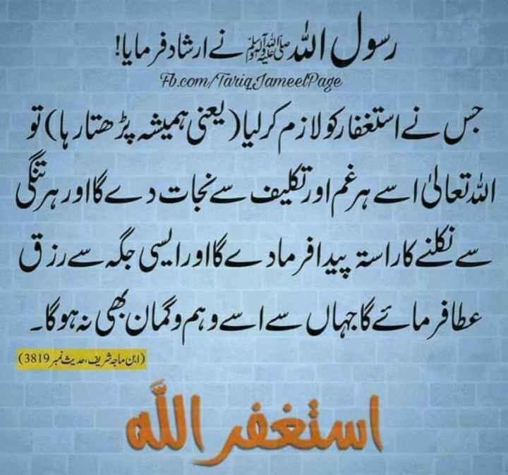 deen__se__duniya - Fb . com / Tariq JameelPage   رسول الل رسائی نے ارشاد فرمایا ! جس نے استغفارکو لازم کرلیا ( یعنی ہمیشہ پڑ ھتار ہا ) تو الله تعالی اسے ہر غم او تکلیف سے نجات دے گا اور ہری سے نکلنے کا راستہ پیدا فرمادے گا اور ایسی جگہ سے رزق عطا فرمائے گا جہاں سے اسے وہم و گمان بھی نہ ہوگا ۔ استغفر الله ( ابن ماجہ شریف ، حدیث نمبر 3819 ) - ShareChat