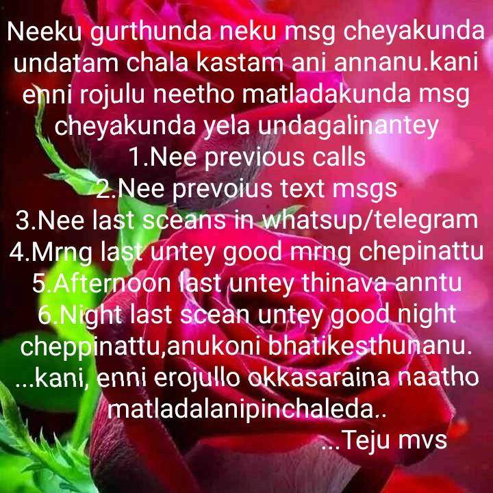 it's my feeling - Neeku gurthunda neku msg cheyakunda undatam chala kastam ani annanu . kani enni rojulu neetho matladakunda msg cheyakunda yela undagalinantey V 1 . Nee previous calls 2 . Nee prevoius text msgs 3 . Nee last sceans in whatsup / telegram 4 . Mrng last untey good mrng chepinattu 5 . Afternoon fast untey thinava anntu 6 . Night last scean untey good night cheppinattu , anukoni bhatikesthunanu . . . . kani , enni erojullo okkasaraina naatho matladalanipinchaleda . . . . Teju mvs - ShareChat
