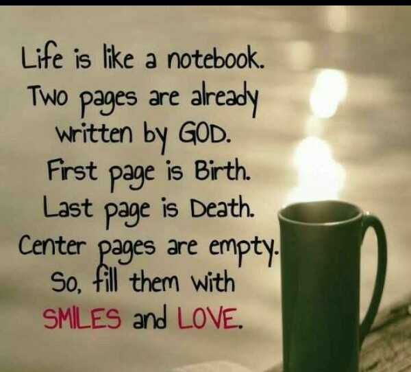 fill - Life is like a notebook . Two pages are already Written by GOD . First page is Birth Last page is Death . Center pages are empty . So , fill them with SMILES and LOVE . - ShareChat