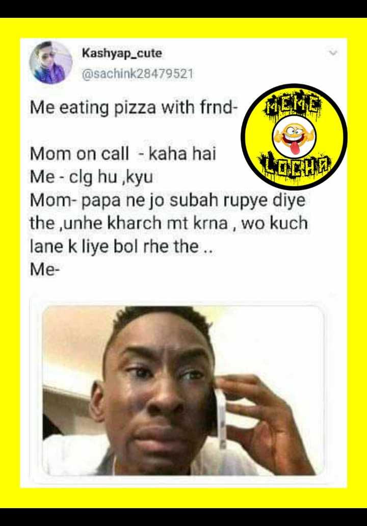 👬 friend👭 - Kashyap _ cute @ sachink28479521 Me eating pizza with frnd FILME A . ET Mom on call - kaha hai Me - clg hu , kyu Mom - papa ne jo subah rupye diye the , unhe kharch mt krna , wo lane k liye bol rhe the . . Me - ShareChat