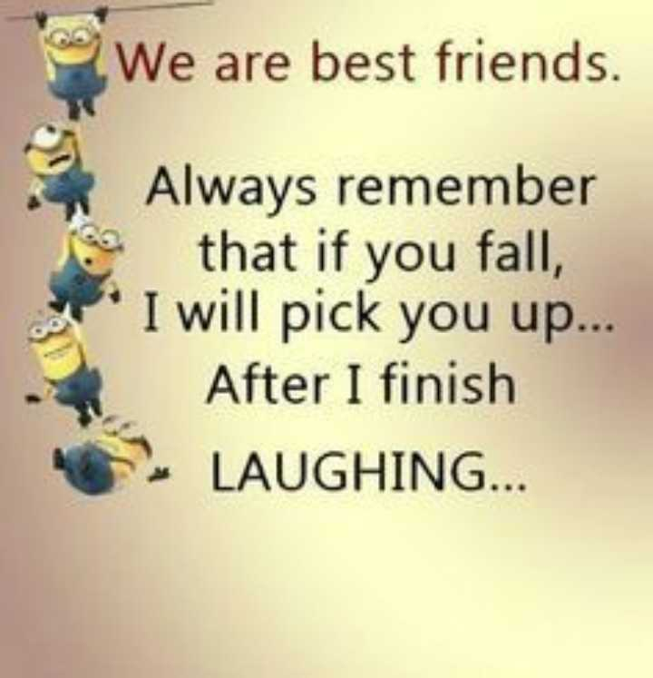 friend - We are best friends . Always remember that if you fall , I will pick you up . . . After I finish LAUGHING . . - ShareChat