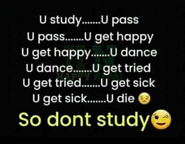 fun - U study . . . . . . . U pass U pass . . . . . . U get happy U get happy . . . . . . . U dance U dance . . . . U get tried U get tried . . . . . . . U get sick U get sick . . . . . . . U die So dont study . . . . . - ShareChat
