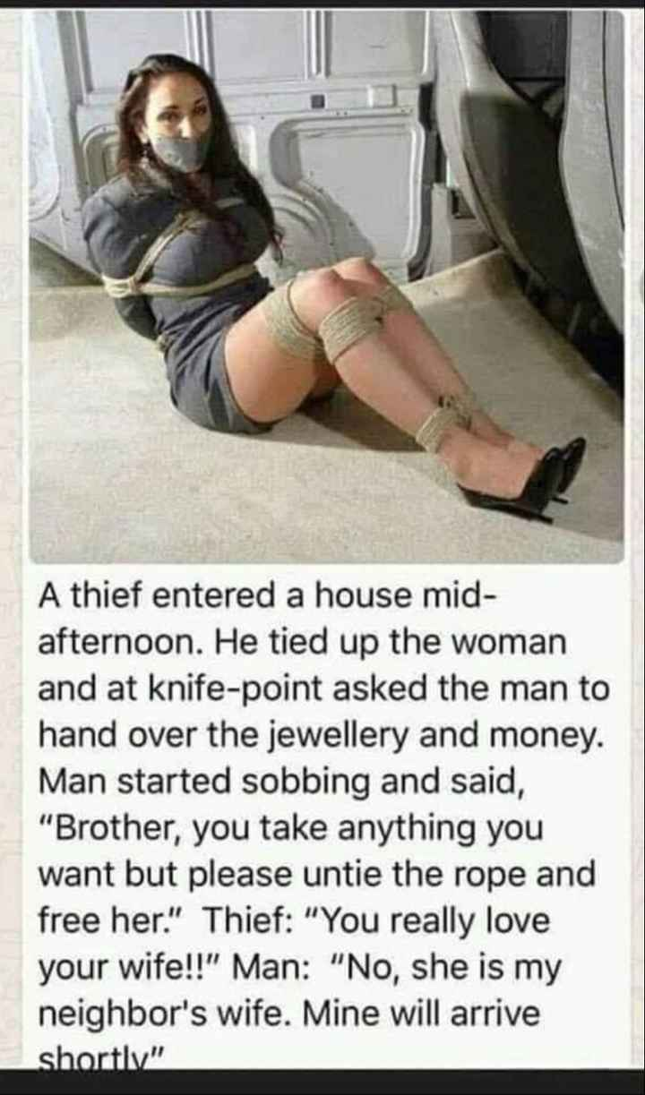 fun😝😝 - A thief entered a house mid afternoon . He tied up the woman and at knife - point asked the man to hand over the jewellery and money . Man started sobbing and said , Brother , you take anything you want but please untie the rope and free her . Thief : You really love your wife ! ! Man : No , she is my neighbor ' s wife . Mine will arrive shortly - ShareChat