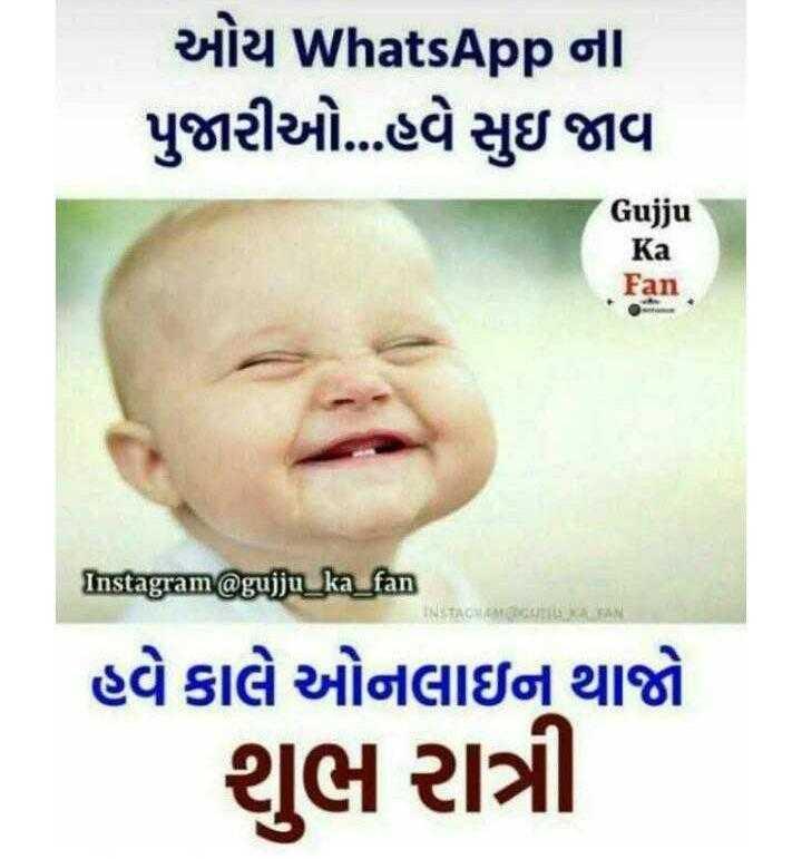 good - ઓય WhatsApp ના પુજારીઓ . . . હવે સુઇ જાવા Gujju Ka Fan Instagram @ gujju _ ka _ fan હવે કાલે ઓનલાઇન્ થાજો શુભ રાત્રી . - ShareChat
