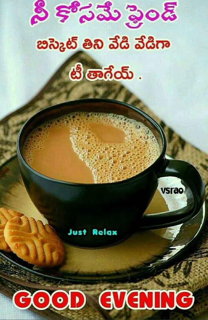 goodevening - నీకోసమే ఫ్రెండ్ బిస్కెట్ తిని వేడి వేడిగా టీతాదేయ్ . vsrao Just Relax GOOD EVENING - ShareChat
