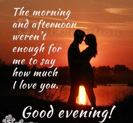 good  evening - The morning and afternoon weren ' t enough for me to say how much I love you . Good evening ! Kim - ShareChat