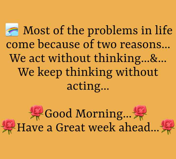 good mornig - Most of the problems in life come because of two reasons . . . We act without thinking . . . & . . . We keep thinking without acting . . . Good Morning . . . Have a Great week ahead . . . - ShareChat