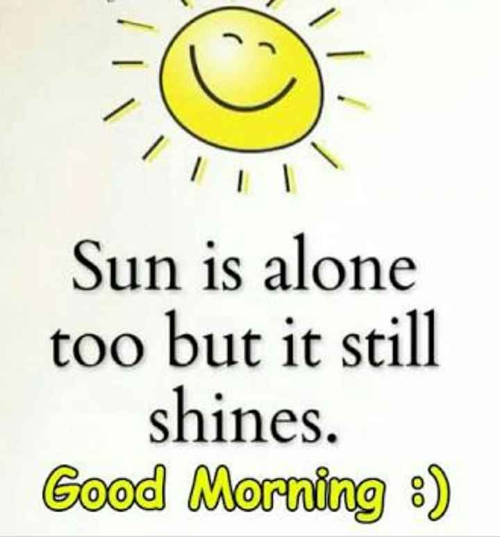 good morning (ಶುಭದಿನ) - Sun is alone too but it still shines . Good Morning : ) - ShareChat
