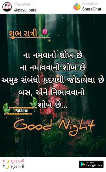 good night  - Dો પોસ્ટ કરનાર : @ payu _ patel Posted on : ShareChat શુભ રાત્રી . ના નમવાનો શોખ છે ' ના નમાવવાનો શોખ છે ' અમુક સંબંધો હદયથી જોડાયેલા છે . ' બસ , એને નિભાવવાનો શોખ છે . . . Patlani Good Night # ) શુભ રાત્રી # ) શુભ રાત્રી Google Play - ShareChat
