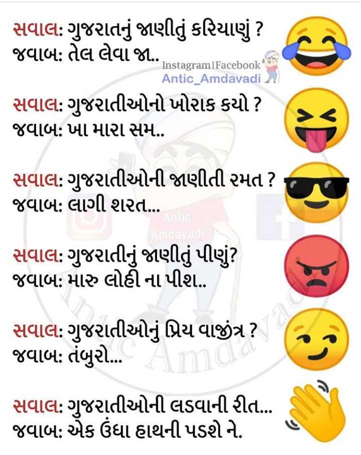 gujarati - Instagram Facebook સવાલ : ગુજરાતનું જાણીતું કરિયાણું ? જવાબ : તેલ લેવા જા . Antic _ Amdavadi સવાલ : ગુજરાતીઓનો ખોરાક કયો ? જવાબ : ખા મારા સમ . સવાલ : ગુજરાતીઓની જાણીતી રમત ? જવાબ : લાગી શરત … સવાલ : ગુજરાતીનું જાણીતું પીણું ? જવાબ : મારુ લોહી ના પીશ . સવાલ : ગુજરાતીઓનું પ્રિય વાજીંત્ર ? જવાબ : તંબુરો . સવાલ : ગુજરાતીઓની લડવાની રીત ... જવાબ : એક ઉંધા હાથની પડશે ને . - ShareChat
