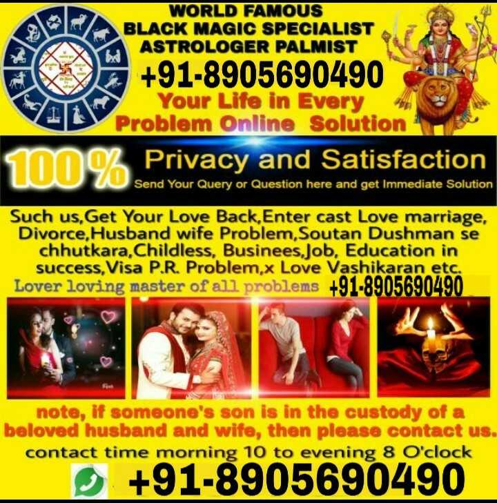 h😍😍 - WORLD FAMOUS BLACK MAGIC SPECIALIST ASTROLOGER PALMIST + 91 - 8905690490 Your Life in Every Problem Online Solution 100 % Priva Privacy and Satisfaction Send Your Query or Question here and get Immediate Solution Such us , Get Your Love Back , Enter cast Love marriage , Divorce , Husband wife Problem , Soutan Dushman se chhutkara , Childless , Businees , Job , Education in success , Visa P . R . Problem . x Love Vashikaran etc . Lover loving master of all problems note , if someone ' s son is in the custody of a beloved husband and wife , then please contact us . contact time morning 10 to evening 8 O ' clock + 91 - 8905690490 - ShareChat