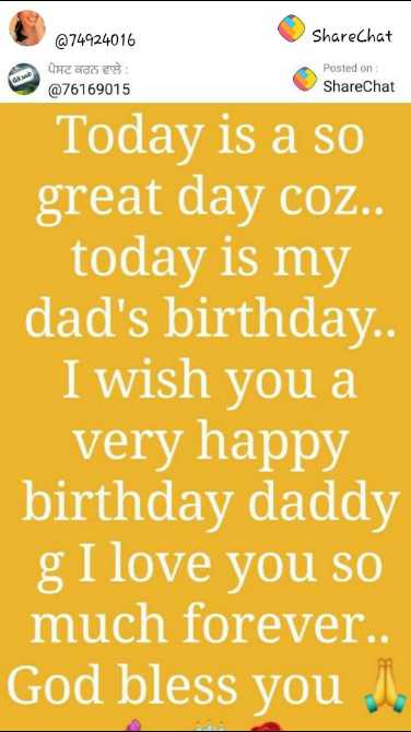 happy birthday 🎂🎂 - ShareChat @ 74924016 ਪੋਸਟ ਕਰਨ ਵਾਲੇ : @ 76169015 Posted on ShareChat Today is a so great day coz . . today is my dad ' s birthday . . I wish you a very happy birthday daddy g I love you so much forever . . God bless you - ShareChat