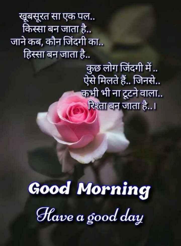 hii good morning friends - खूबसूरत सा एक पल . . किस्सा बन जाता है . . जाने कब , कौन जिंदगी का . . हिस्सा बन जाता है . . कुछ लोग जिंदगी में . . ऐसे मिलते हैं . . जिनसे . . कभी भी ना टूटने वाला . . रिश्ता बन जाता है . . । Good Morning Have a good day - ShareChat