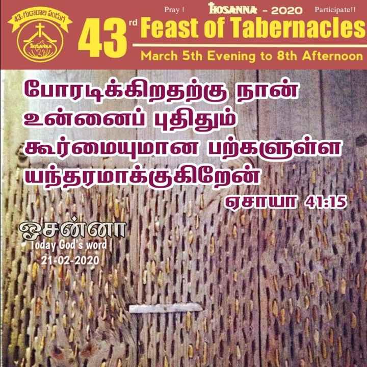 hosanna ministries - Pray ! HOSANNA - 2020 పండుగ Participate ! ! 43 . HQSANTUR 120 rd Feast of Tabernacles March 5th Evening to 8th Afternoon போரடிக்கிறதற்கு நான் உன்னைப் புதிதும் கூர்மையுமான பற்களுள்ள பயந்தரமாக்குகிறேன் ஏசாயா 41 : 15 ஓசன்னா Today God ' s word ) 21 - 02 - 2020 / HONOMICR ஏசாயா 5 - ShareChat