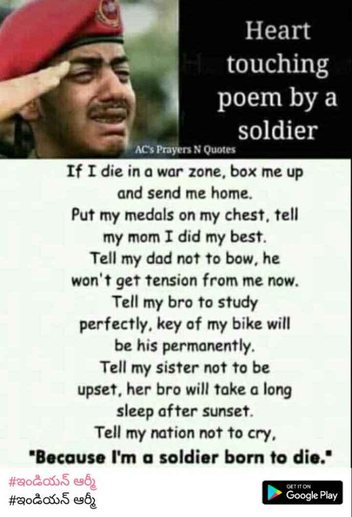 🇮🇳indian 🇮🇳 army🇮🇳 - Heart touching poem by a soldier ACs Prayers N Quotes If I die in a war zone , box me up and send me home , Put my medals on my chest , tell my mom I did my best . Tell my dad not to bow , he won ' t get tension from me now . Tell my bro to study perfectly , key of my bike will be his permanently . Tell my sister not to be upset , her bro will take a long sleep after sunset . Tell my nation not to cry . Because I ' m a soldier born to die . # Qo & 0 . 5 482 Google Play # ఇండియన్ ఆర్మీ GET IT ON - ShareChat