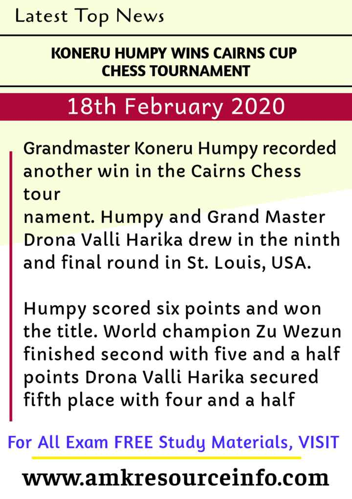 information - Latest Top News KONERU HUMPY WINS CAIRNS CUP CHESS TOURNAMENT 18th February 2020 Grandmaster Koneru Humpy recorded another win in the Cairns Chess tour nament . Humpy and Grand Master Drona Valli Harika drew in the ninth and final round in St . Louis , USA . Humpy scored six points and won the title . World champion Zu Wezun finished second with five and a half points Drona Valli Harika secured fifth place with four and a half For All Exam FREE Study Materials , VISIT www . amkresourceinfo . com - ShareChat