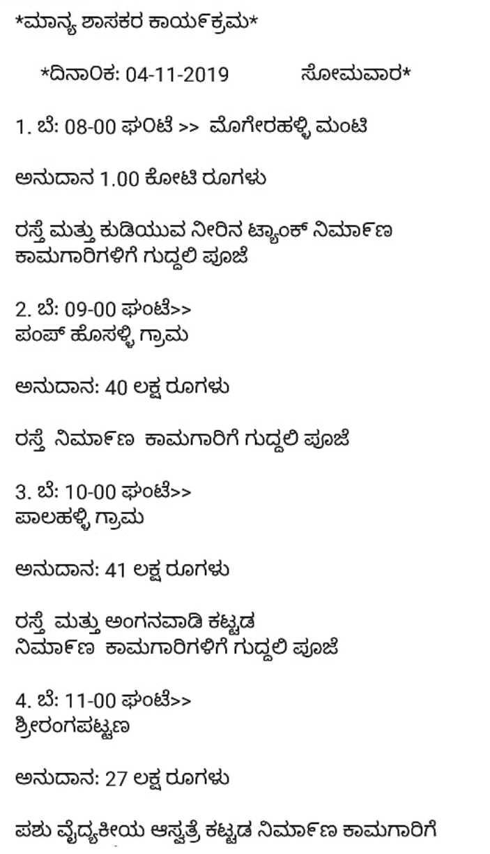 information - * ಮಾನ್ಯ ಶಾಸಕರ ಕಾರ್ಯಕ್ರಮ * * ದಿನಾಂಕ : 04 - 11 - 2019 ಸೋಮವಾರ * 1 . ಬೆ : 08 - 00 ಘಂಟೆ » ಮೊಗೇರಹಳ್ಳಿ ಮಂಟಿ ಅನುದಾನ 1 . 00 ಕೋಟಿ ರೂಗಳು ರಸ್ತೆ ಮತ್ತು ಕುಡಿಯುವ ನೀರಿನ ಟ್ಯಾಂಕ್ ನಿರ್ಮಾಣ ಕಾಮಗಾರಿಗಳಿಗೆ ಗುದ್ದಲಿ ಪೂಜೆ 2 . ಬೆ : 09 - 00 ಘಂಟೆ > > ಪಂಪ್ ಹೊಸಳ್ಳಿ ಗ್ರಾಮ ಅನುದಾನ : 40 ಲಕ್ಷ ರೂಗಳು ರಸ್ತೆ ನಿರ್ಮಾಣ ಕಾಮಗಾರಿಗೆ ಗುದ್ದಲಿ ಪೂಜೆ 3 . ಬೆ : 10 - 00 ಘಂಟೆ > > ಪಾಲಹಳ್ಳಿ ಗ್ರಾಮ ಅನುದಾನ : 41 ಲಕ್ಷ ರೂಗಳು ರಸ್ತೆ ಮತ್ತು ಅಂಗನವಾಡಿ ಕಟ್ಟಡ ನಿರ್ಮಾಣ ಕಾಮಗಾರಿಗಳಿಗೆ ಗುದ್ದಲಿ ಪೂಜೆ 4 . ಬೆ : 11 - 00 ಘಂಟೆ > > ಶ್ರೀರಂಗಪಟ್ಟಣ ಅನುದಾನ : 27 ಲಕ್ಷ ರೂಗಳು ಪಶು ವೈದ್ಯಕೀಯ ಆಸ್ಪತ್ರೆ ಕಟ್ಟಡ ನಿರ್ಮಾಣ ಕಾಮಗಾರಿಗೆ - ShareChat