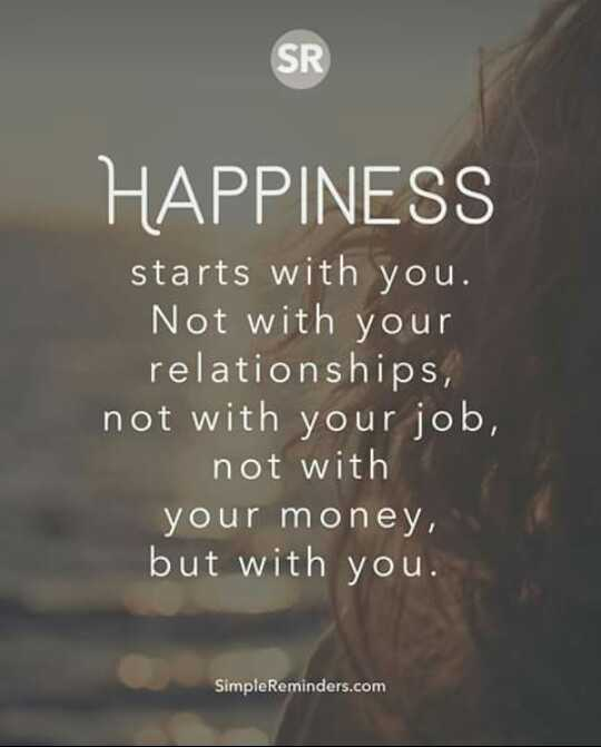 it's true😊😊 - HAPPINESS starts with you . Not with your relationships , not with your job , not with your money , but with you . SimpleReminders . com - ShareChat