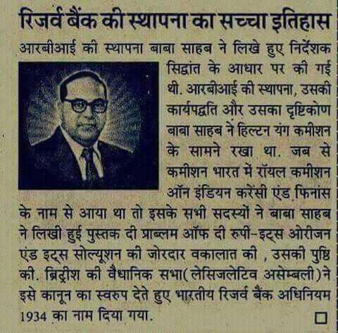 jay bhim - रिजर्व बैंक की स्थापना का सच्चा इतिहास आरबीआई की स्थापना बाबा साहब ने लिखे हुए निर्देशक सिद्वांत के आधार पर की गई थी . आरबीआई की स्थापना , उसकी कार्यपद्वति और उसका दृष्टिकोण बाबा साहब ने हिल्टन यंग कमीशन के सामने रखा था . जब से कमीशन भारत में रॉयल कमीशन ऑन इंडियन करेंसी एंड फिनांस के नाम से आया था तो इसके सभी सदस्यों ने बाबा साहब ने लिखी हुई पुस्तक दी प्राब्लम ऑफ दी रुपी - इट्स ओरीजन एंड इट्स सोल्यूशन की जोरदार वकालात की , उसकी पुष्टि की . ब्रिटीश की वैधानिक सभा ( लेसिजलेटिव असेम्बली ) ने इसे कानून का स्वरुप देते हुए भारतीय रिजर्व बैंक अधिनियम 1934 का नाम दिया गया . - ShareChat