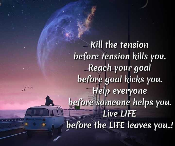 life???? - Kill the tension before tension kills you . Reach your goal before goal kicks you . Help everyone before someone helps you . Live LIFE before the LIFE leaves you . . ! IONNE - ShareChat