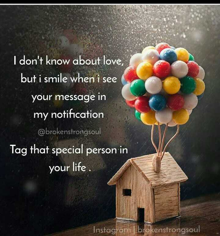love - I don ' t know about love , but i smile when i see your message in my notification @ brokenstrongsou ! Tag that special person in your life . Instagram brokenstrongsoul - ShareChat