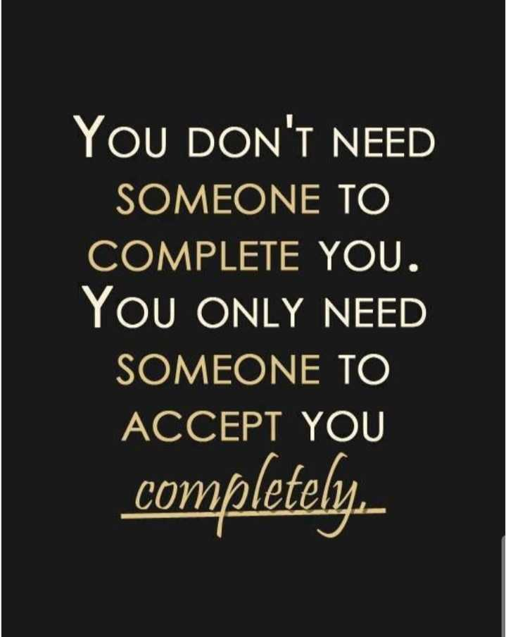 lovely and truely thoughts - YOU DON ' T NEED SOMEONE TO COMPLETE YOU . YOU ONLY NEED SOMEONE TO ACCEPT YOU | completely . - ShareChat