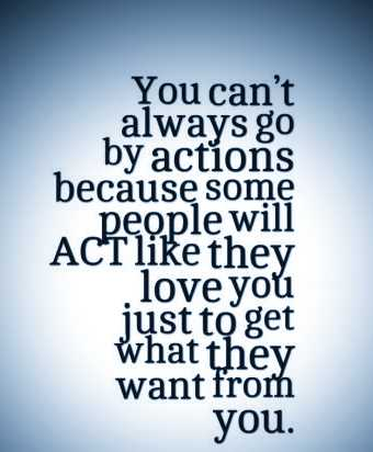 love qoutes - You can ' t always go by actions because some people will ACT like they love you just to get what they want from you . - ShareChat