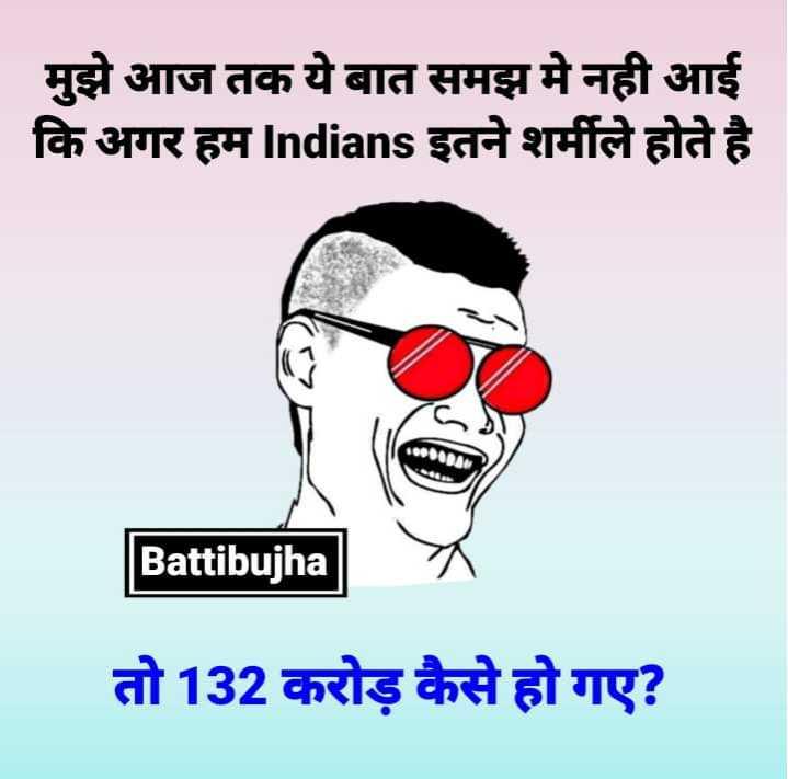 Masti unlimited 😀 - मुझे आज तक ये बात समझ मे नही आई कि अगर हम Indians इतने शर्मीले होते है Battibujha तो 132 करोड़ कैसे हो गए ? - ShareChat
