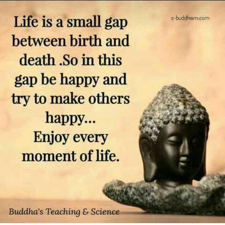 mera vichar - e - buddham . com Life is a small gap between birth and death . So in this gap be happy and try to make others happy . . . Enjoy every moment of life . Buddha ' s Teaching & Science - ShareChat