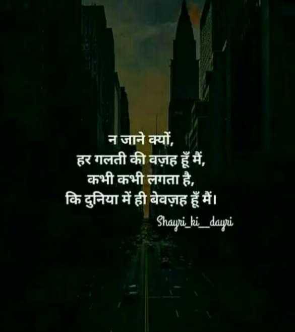 meri dayri - न जाने क्यों , हर गलती की वज़ह हूँ मैं , कभी कभी लगता है , कि दुनिया में ही बेवज़ह हूँ मैं । Shayri _ ki _ dayri - ShareChat