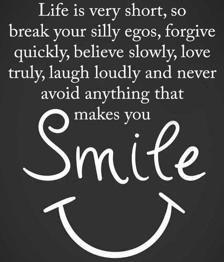 motivation - Life is very short , so break your silly egos , forgive quickly , believe slowly , love truly , laugh loudly and never avoid anything that makes you smite - ShareChat