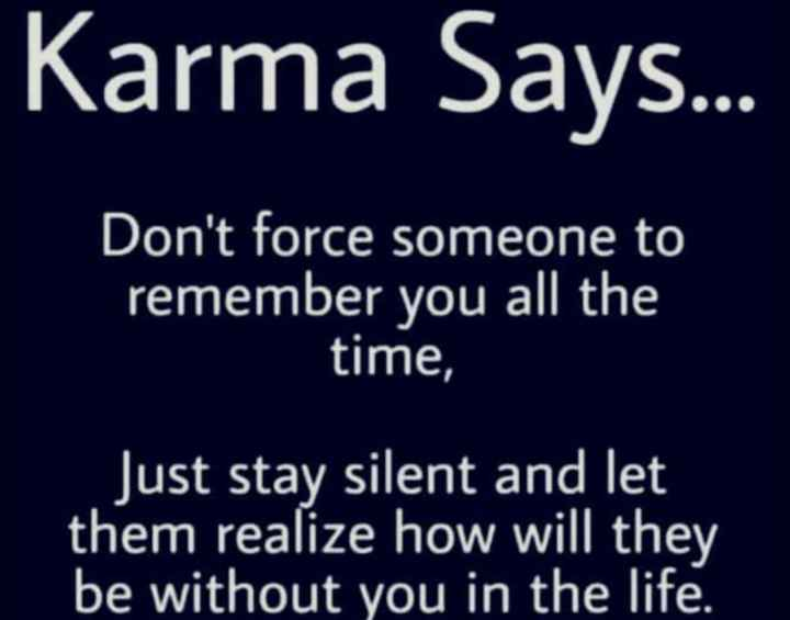 motivational quotes - Karma Says . . . OO Don ' t force someone to remember you all the time , Just stay silent and let them realize how will they be without you in the life . - ShareChat