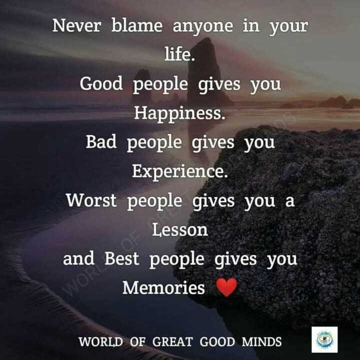 my dp - Never blame anyone in your life . Good people gives you Happiness . Bad people gives you Experience . Worst people gives you a Lesson and Best people gives you Memories WORLD OF GREAT GOOD MINDS - ShareChat