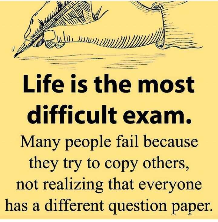 my thinking - Life is the most difficult exam . Many people fail because they try to copy others , not realizing that everyone has a different question paper . - ShareChat