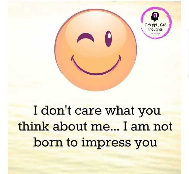 my thought 🌹🌹🌹🌹🌹🌈 - Gr8 ppl . Gr8 thoughts I don ' t care what you think about me . . . I am not born to impress you - ShareChat