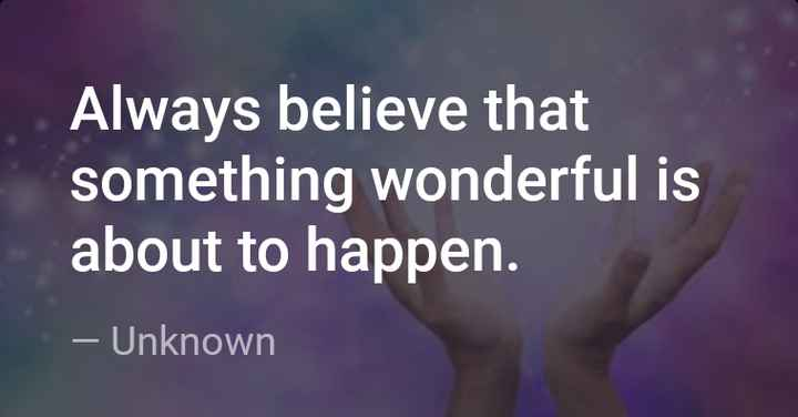my thoughts - Always believe that something wonderful is about to happen . – Unknown - ShareChat